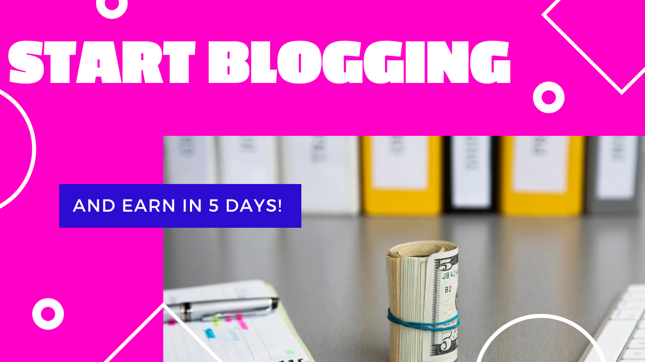 Start Blogging and Earn In 5 Days!